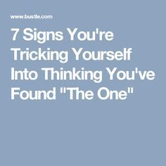 """7 Signs You're Tricking Yourself Into Thinking You've Found """"The One"""""""