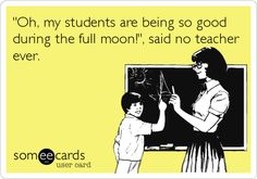 'Oh, my students are being so good during the full moon!', said no teacher ever.
