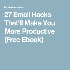 27 Email Hacks That'll Make You More Productive [Free Ebook]