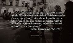 """Liberalism is the ideology of Western suicide. When once this initial and final sentence is understood, everything about liberalism—the beliefs, emotions and values associated with it, the nature of its enchantment, its practical record, its future - falls into place.""  — James Burnham (1905-1987)"