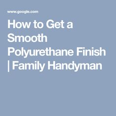 How to Get a Smooth Polyurethane Finish | Family Handyman