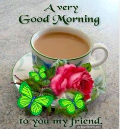 A Very Good Morning To You My Friend