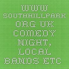 www.southhillpark.org.uk - comedy night, local bands etc