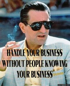 HANDLE YOUR BUSINESS WITHOUT PEOPLE KNOWING YOUR BUSINESS, BECAUSE IT'S STRICTLY BUSINESS AND ONLY STRICTLY YOUR BUSINESS.... Quote by Gerard the Gman NJ....