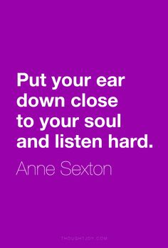 """""""Put your ear down close to your soul and listen hard.""""  ― Anne Sexton    #quote #quotes #design #art #poster #soul #listen #life"""