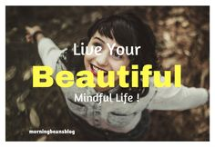 Every day is your beautiful someday. Live large and mindfully!