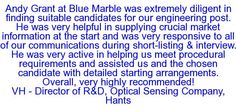 Andy Grant at Blue Marble was extremely diligent in finding suitable candidates for our engineering post. He was very helpful in supplying crucial market information at the start and was very responsive to all of our communications durin9 short-listing & interview. He was very active in helping us meet procedural requirements and assisted us and the chosen candidate with detailed starting arrangements. Overall, very highly recommended! VH - Director of R&D, Optical Sensing Company, Hants