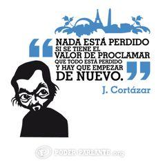 """""""Nada está perdido si se tiene el valor de proclamar que todo está perdido y hay que empezar de nuevo."""" 12 de Febrero. Aniversario de la muerte de Julio Cortázar en Paris."""