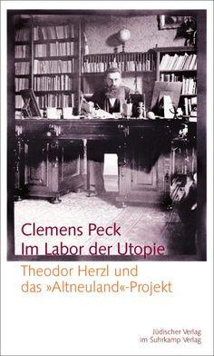 """Clemens Peck : Im Labor der Utopie : Theodor Herzl und das """"Altneuland""""-Projekt. Berlin : Jüdischer Verlag im Suhrkamp Verlag, 2012."""