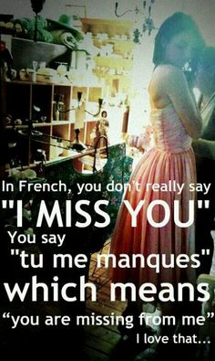 """In French you don't say """"I miss you"""". You say """"tu me mangoes"""" which means 'you are missing from me'.  so pretty. I love that."""