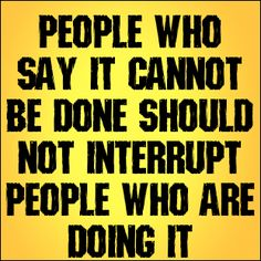 people who say it cannot be done should not interrupt people who are doing it