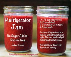 Refrigerator Jam: No Sugar Added. Pectin Free.   1 1/3 cup Strawberries 2/3 cup Rhubarb 2 Tbsp raw Honey 2 Tbsp Chia Seeds  Process all ingredients in blender. Refrigerate overnight. Chia seeds will gel, thickening the fruit puree. Add additional diced fruit if you like it chunky.
