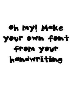 Make your own font from your handwriting- this is so cool and easy!