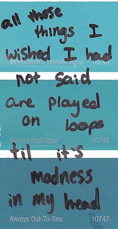 All these things I wished I had not said are played on loops til it's madness in my head