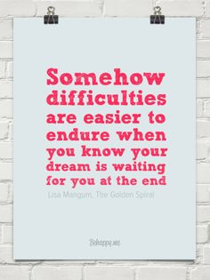 Somehow  difficulties  are easier to  endure when  you know your  dream is waiting  for you at the e by  Lisa Mangum, The Golden Spiral #632...