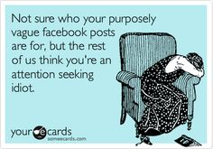 Funny Cry for Help Ecard: Not sure who your purposely vague facebook posts are for, but the rest of us think you're an attention seeking idiot.