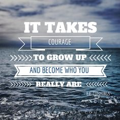 IT TAKES COURAGE TO GROW UP AND