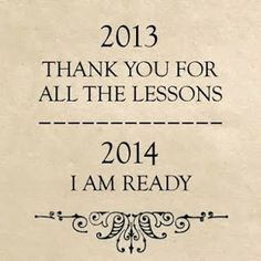 2013 ... Thank you for all the Lessons! 2014 ...I am READY !!! #NYE #New_Years_Eve #2014 #Quotes #Life_Lessons #Inspiration