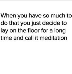 ..... Meditation is also very important This was totally me after work this afternoon