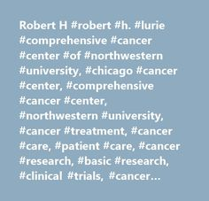 Robert H #robert #h. #lurie #comprehensive #cancer #center #of #northwestern #university, #chicago #cancer #center, #comprehensive #cancer #center, #northwestern #university, #cancer #treatment, #cancer #care, #patient #care, #cancer #research, #basic #research, #clinical #trials, #cancer #clinical #trials, #clinical #research, #nmh, #northwestern #hospital, #northwestern #memorial #hospital, #northwestern #university #hospital, #pancreatic #cancer, #breast #cancer, #bone #cancer, #skin…