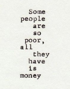 LIFE QUOTE : Some people are so poor all they have is money