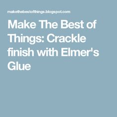 Make The Best of Things: Crackle finish with Elmer's Glue