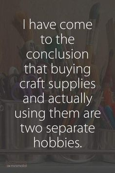 """funny quotes - I've come to the conclusion that buying craft supplies and actually using them are two separate hobbies """" The Words, Me Quotes, Funny Quotes, Funny Saturday Quotes, Witty Quotes, Guter Rat, Craft Quotes, E Mc2, Thats The Way"""