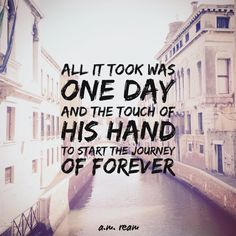 One Day:  All it took was one day  and the touch of his hand  to start the journey  of forever.   - a.m. ream   (18 word story)