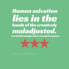 Human salvation lies in the hands of the creatively maladjusted