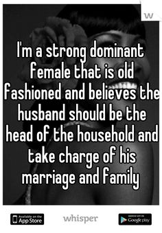 I'm a strong dominant female that is old fashioned and believes the husband should be the head of the household and take charge of his marriage and family