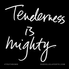 Tenderness is mighty. Subscribe: DanielleLaPorte.com #Truthbomb #Words #Quotes
