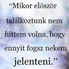 Először találkoztunk még utáltalak ... Fact Quotes, Love Quotes, Inspirational Quotes, Dont Break My Heart, I Love You, My Love, True Feelings, Quotations, Qoutes