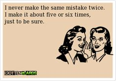 ... I never make the same mistake twice. I make it about five or six times, just to be sure.