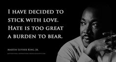 I have decided to stick with love. Hate is too great a burden to bear. Martin Luther King Jr.