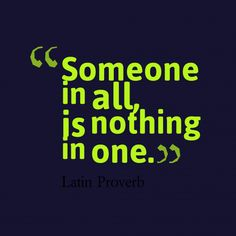 Someone in all, is nothing in one. ~ Latin Proverb