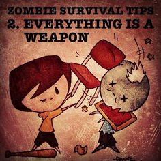 Doniluv's Zombie Survival Tip 2. Everything is a Weapon: Instead of trying to run for that gun locked up in the other room, and wasting valuable bullets (we don't live in a video game, ammo doesn't sit randomly out in the open with a health pack) grab a bat, pole, golf club, chair, or something that is effective and keeps distance between you and the undead. Oh, and aim for the head!