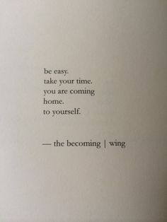 be easy. take your time. you are coming home to yourself. --nayyirah waheed