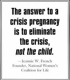 The answer to a crisis pregnancy is to eliminate the crisis, not the child. ~Jennie W. French