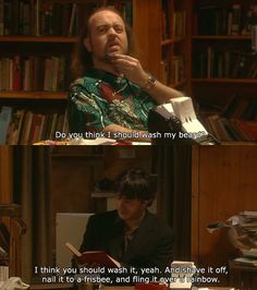 Black Books. Bernard Black, Manny. Do you think I should wash my beard? I think you should wash it, yeah. And shave it off, nail it to a frisbee, and fling it over a rainbow.