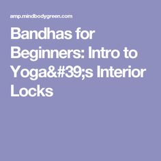 Bandhas for Beginners: Intro to Yoga's Interior Locks