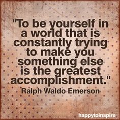 """To Be Yourself in a World that is Constantly Trying to Make You Something Else is the Greatest Accomplishment"" - Ralph Waldo Emerson"