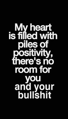 My heart is filled with piles of positivty, there's no room for you and your bullshit.