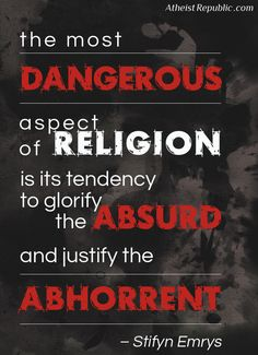 Atheism, Religion, God is Imaginary. The most dangerous aspect of religion is its tendency to glorify the absurd and justify the abhorrent.