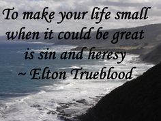 To make your life small when it could be great is sin and heresy ~ Elton Trueblood