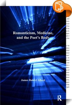 """Romanticism, Medicine, and the Poet's Body    :  That medicine becomes professionalized at the very moment that literature becomes """"Romantic"""" is an important coincidence, and James Allard makes the most of it. His book restores the physical body to its proper place in Romantic studies by exploring the status of the human body during the period. With meticulous detail, he documents the way medical discourse consolidates a body susceptible to medical authority that is then represented in..."""