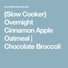{Slow Cooker} Overnight Cinnamon Apple Oatmeal | Chocolate Broccoli
