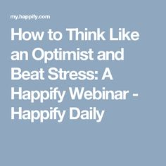 How to Think Like an Optimist and Beat Stress: A Happify Webinar - Happify Daily