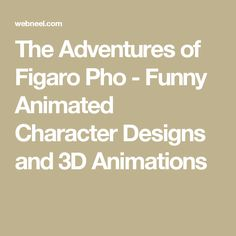 The Adventures of Figaro Pho - Funny Animated Character Designs and 3D Animations
