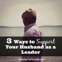 Your husband needs you...yup, even when he looks like he doesn't. Here's 3 Ways to Support Your Husband as a Leader in your home.