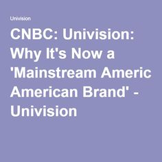 CNBC: Univision: Why It's Now a 'Mainstream American Brand' - Univision